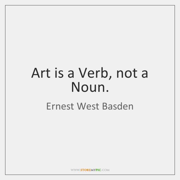 Art is a Verb, not a Noun.