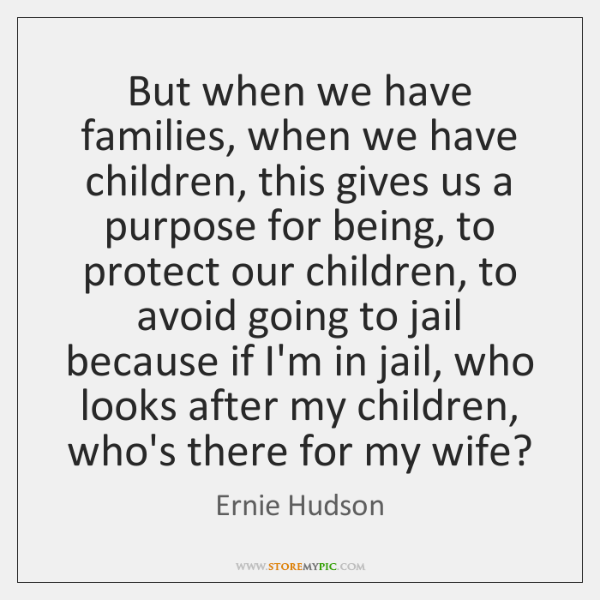 But when we have families, when we have children, this gives us ...