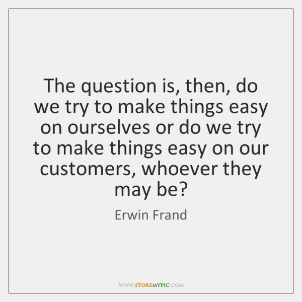 The question is, then, do we try to make things easy on ...