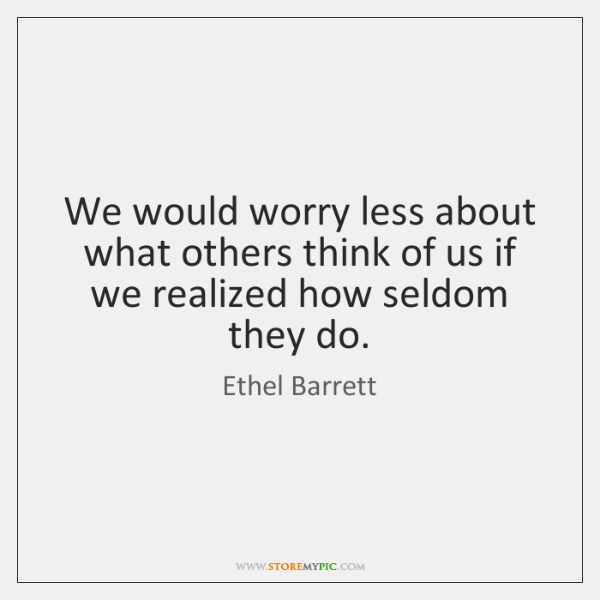 We would worry less about what others think of us if we ...