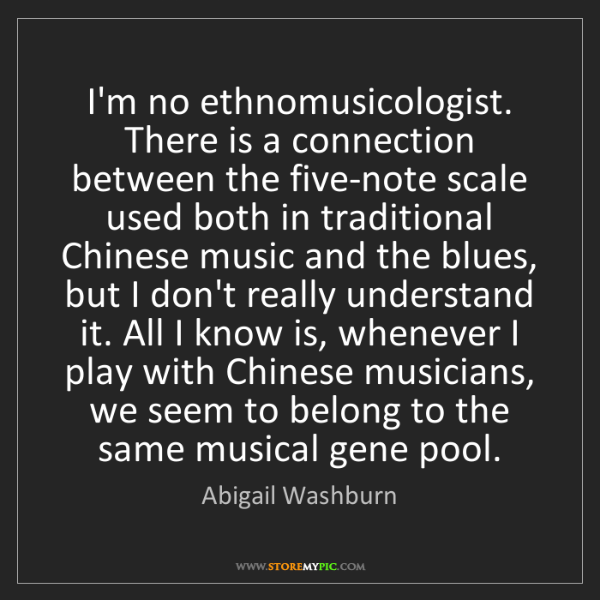 Abigail Washburn: I'm no ethnomusicologist. There is a connection between...