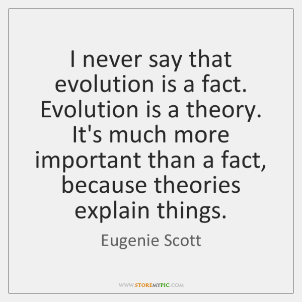 I never say that evolution is a fact. Evolution is a theory. ...