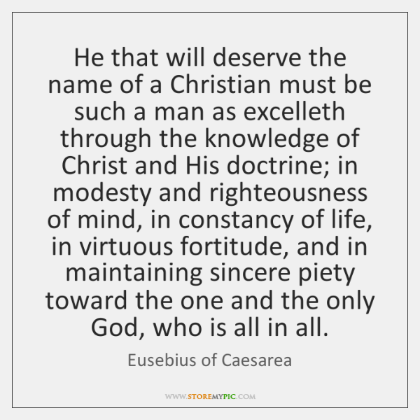He that will deserve the name of a Christian must be such ...