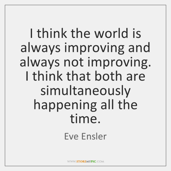 I think the world is always improving and always not improving. I ...