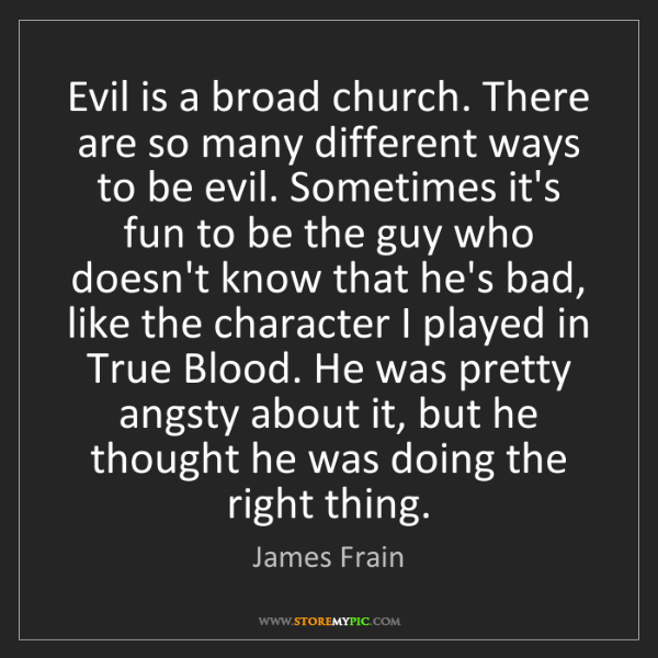 James Frain: Evil is a broad church. There are so many different ways...