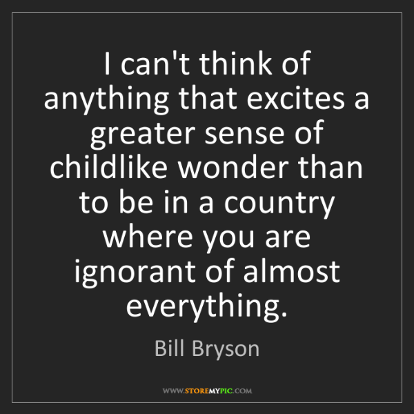 Bill Bryson: I can't think of anything that excites a greater sense...