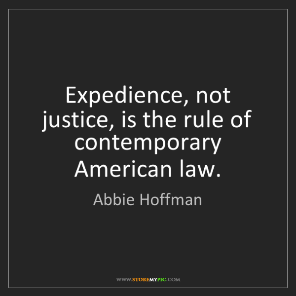 Abbie Hoffman: Expedience, not justice, is the rule of contemporary...