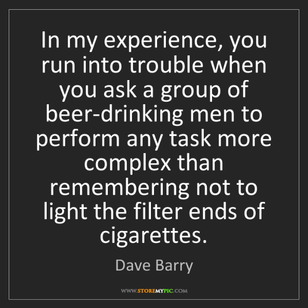 Dave Barry: In my experience, you run into trouble when you ask a...
