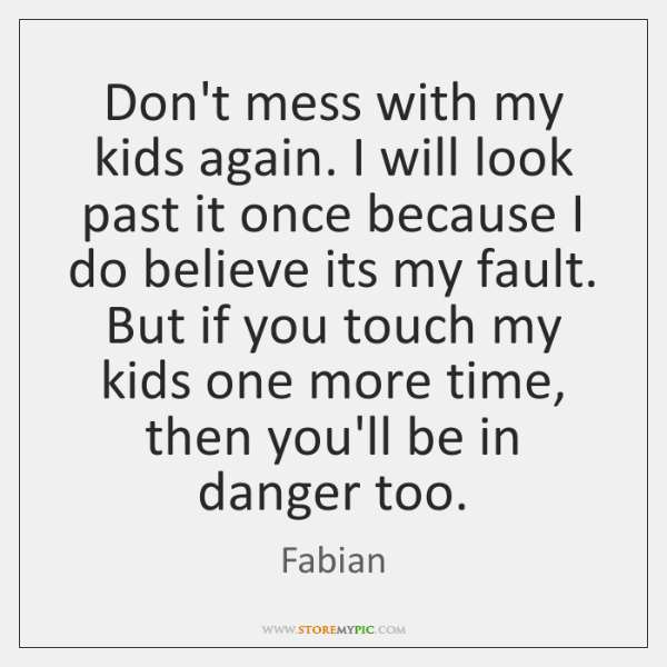 Don't mess with my kids again. I will look past it once ...