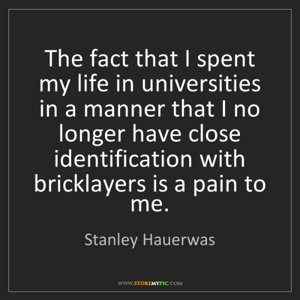 Stanley Hauerwas: The fact that I spent my life in universities in a manner...