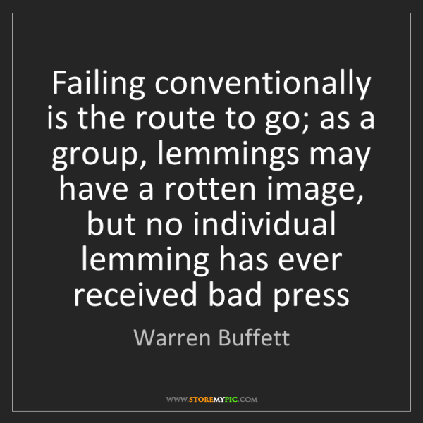 Warren Buffett: Failing conventionally is the route to go; as a group,...