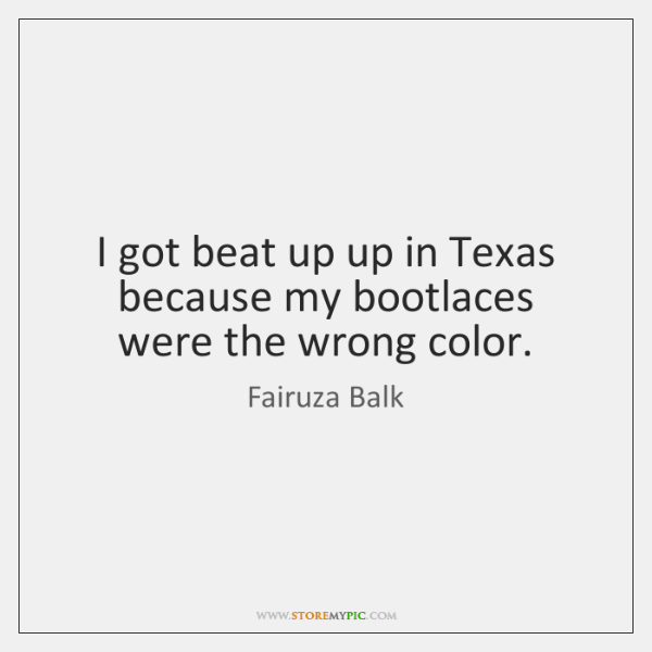 I got beat up up in Texas because my bootlaces were the ...