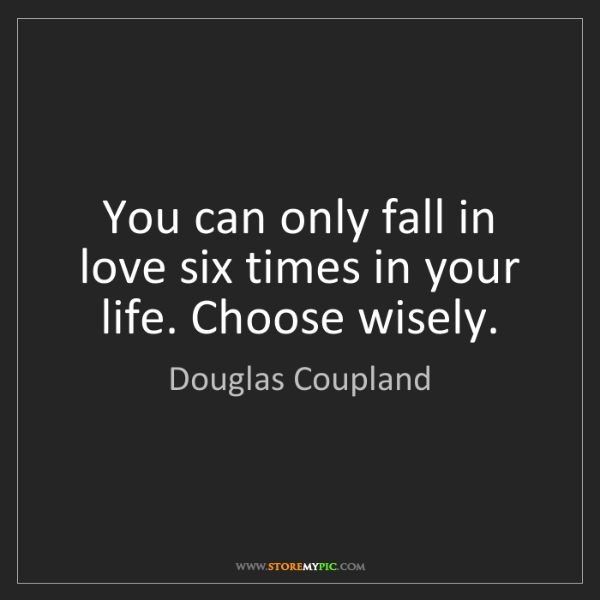 Douglas Coupland: You can only fall in love six times in your life. Choose...
