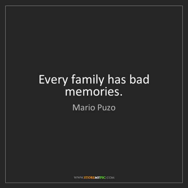 Mario Puzo: Every family has bad memories.