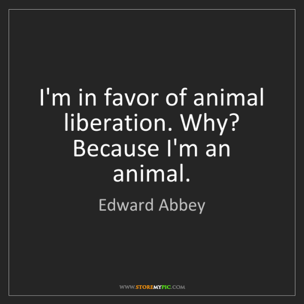 Edward Abbey: I'm in favor of animal liberation. Why? Because I'm an...