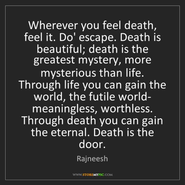 Rajneesh: Wherever you feel death, feel it. Do' escape. Death is...