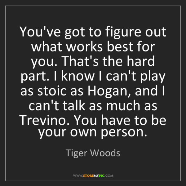 Tiger Woods: You've got to figure out what works best for you. That's...