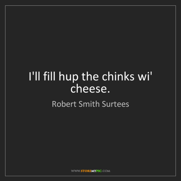 Robert Smith Surtees: I'll fill hup the chinks wi' cheese.