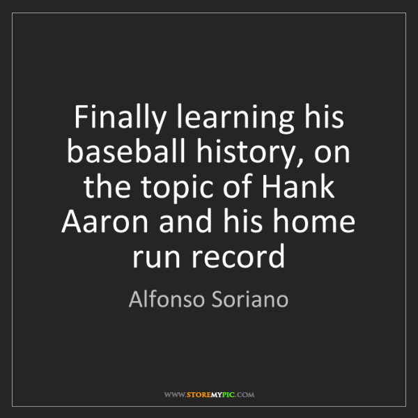 Alfonso Soriano: Finally learning his baseball history, on the topic of...