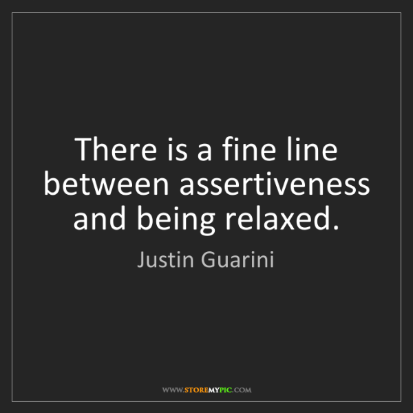 Justin Guarini: There is a fine line between assertiveness and being...