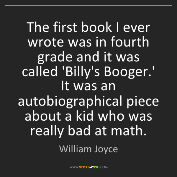 William Joyce: The first book I ever wrote was in fourth grade and it...
