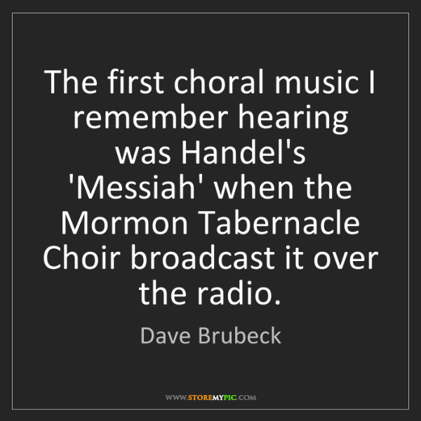 Dave Brubeck: The first choral music I remember hearing was Handel's...
