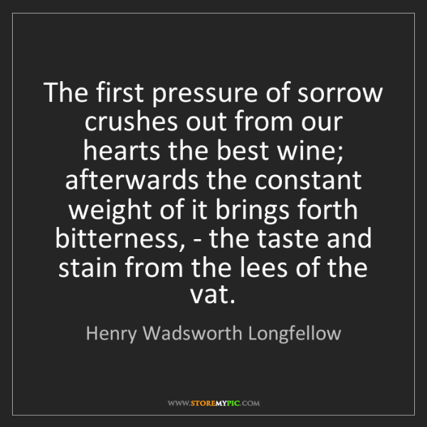 Henry Wadsworth Longfellow: The first pressure of sorrow crushes out from our hearts...