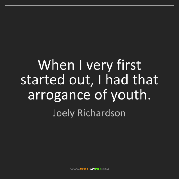 Joely Richardson: When I very first started out, I had that arrogance of...