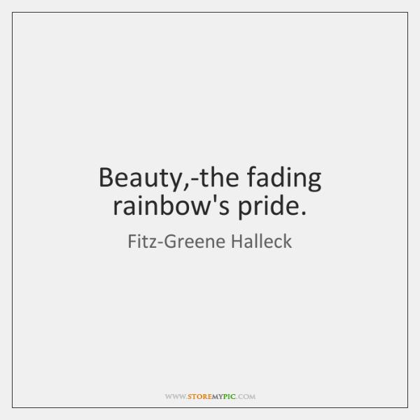 Beauty,-the fading rainbow's pride.