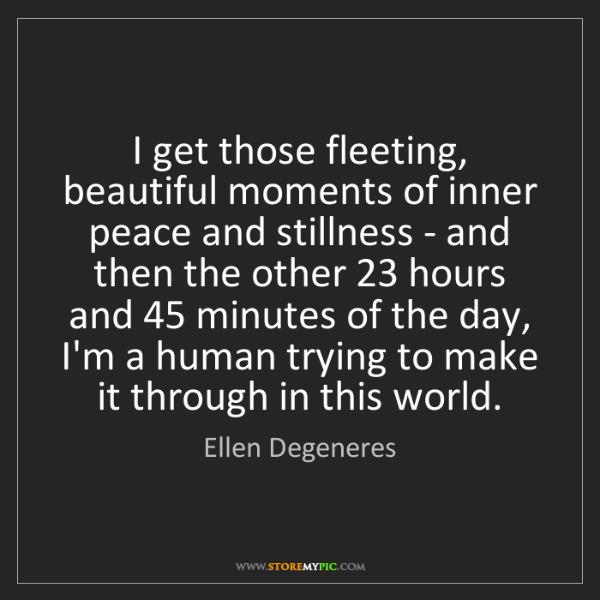 Ellen Degeneres: I get those fleeting, beautiful moments of inner peace...