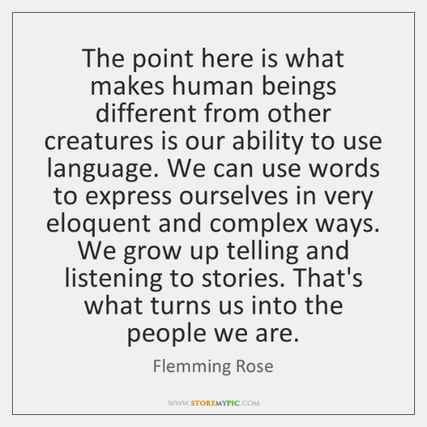 The point here is what makes human beings different from other creatures ...
