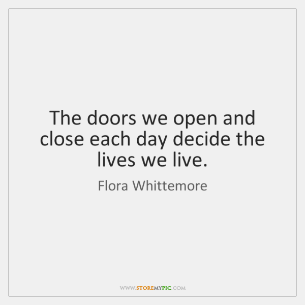 The doors we open and close each day decide the lives we ...
