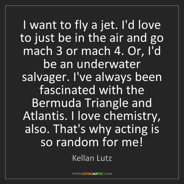 Kellan Lutz: I want to fly a jet. I'd love to just be in the air and...