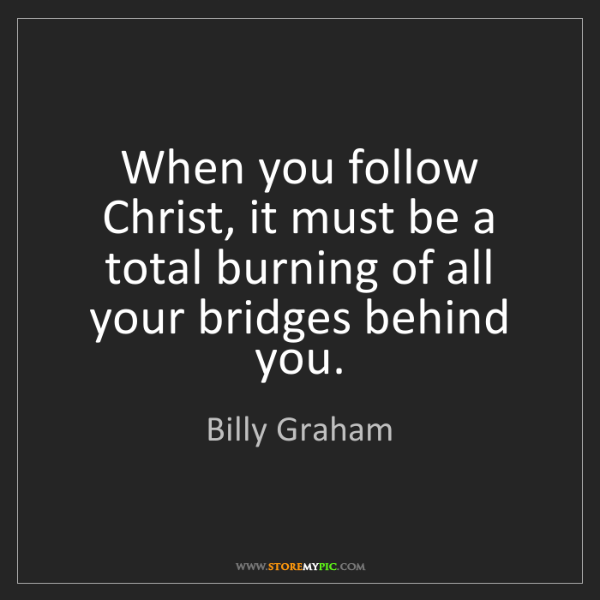 Billy Graham: When you follow Christ, it must be a total burning of...