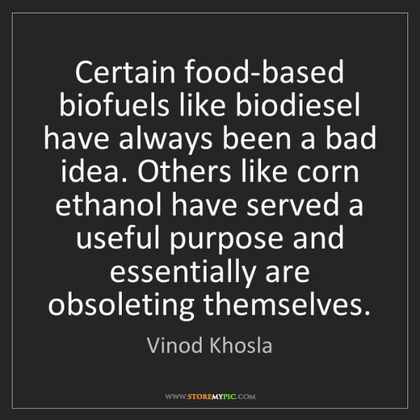 Vinod Khosla: Certain food-based biofuels like biodiesel have always...