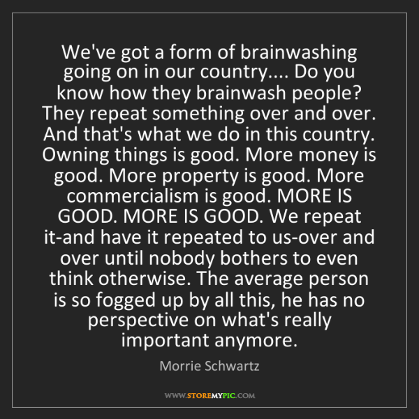 Morrie Schwartz: We've got a form of brainwashing going on in our country.......
