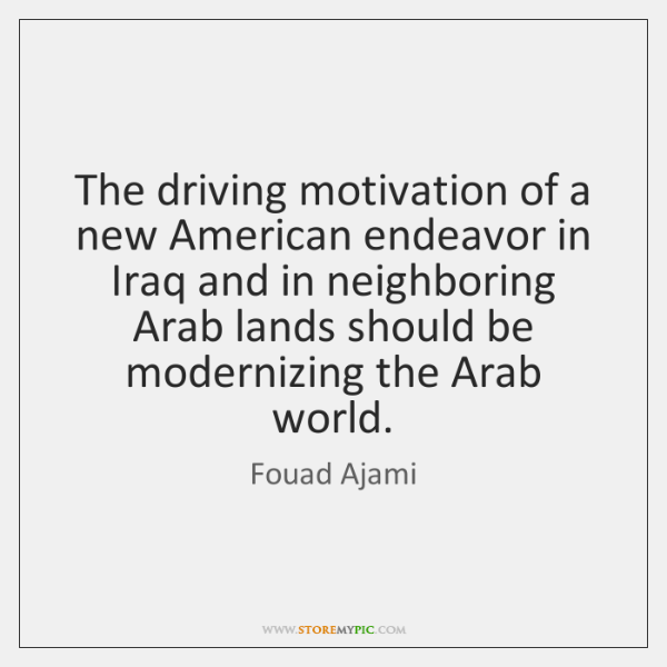 The driving motivation of a new American endeavor in Iraq and in ...