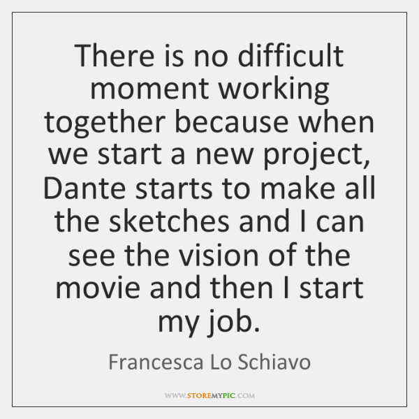 There is no difficult moment working together because when we start a ...