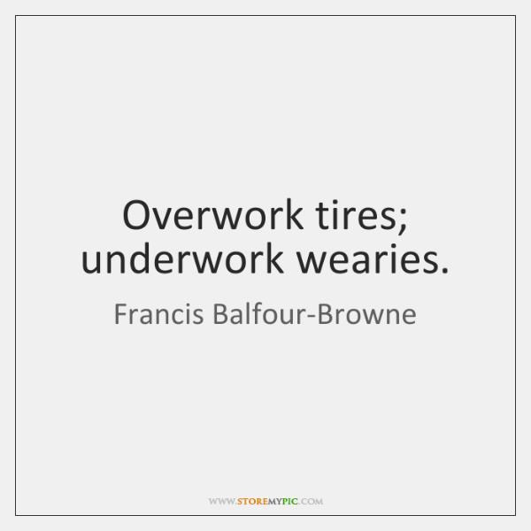 Overwork tires; underwork wearies.
