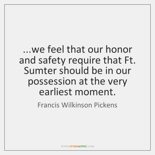 ...we feel that our honor and safety require that Ft. Sumter should ...