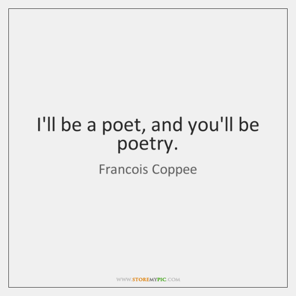 I'll be a poet, and you'll be poetry.