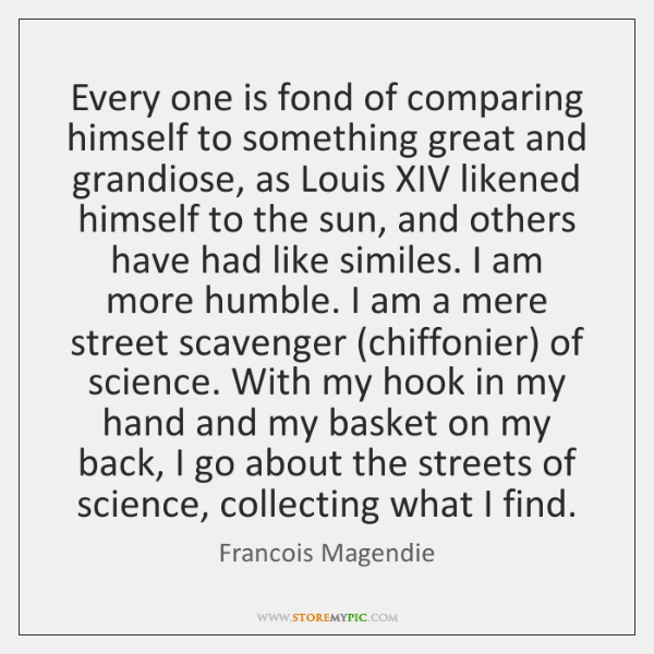 Every one is fond of comparing himself to something great and grandiose, ...