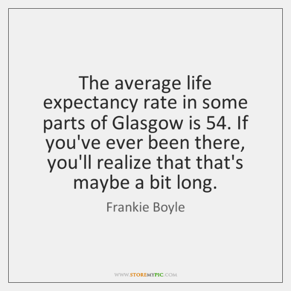 The average life expectancy rate in some parts of Glasgow is 54. If ...