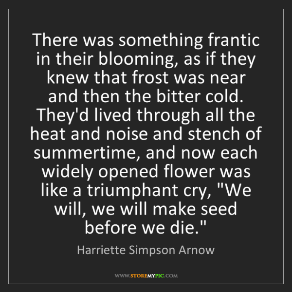 Harriette Simpson Arnow: There was something frantic in their blooming, as if...