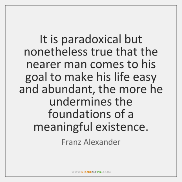 It is paradoxical but nonetheless true that the nearer man comes to ...