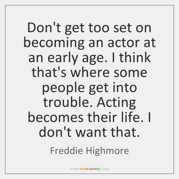 Don't get too set on becoming an actor at an early age. ...