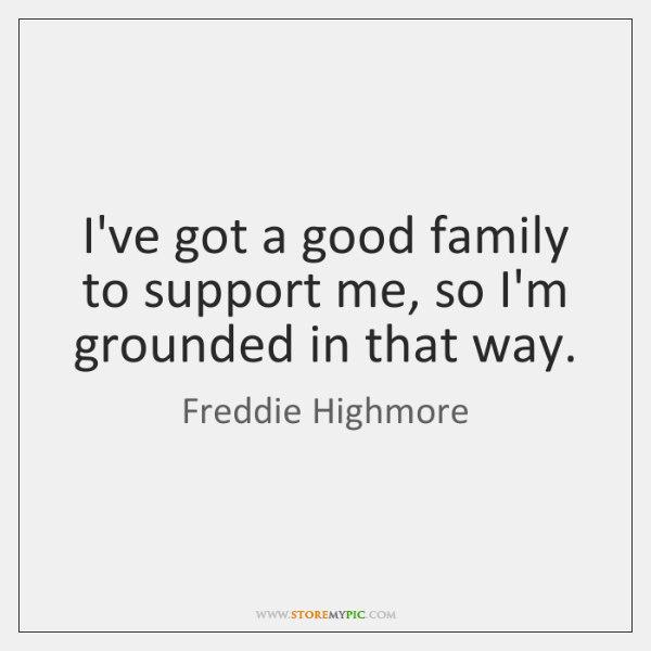 I've got a good family to support me, so I'm grounded in ...