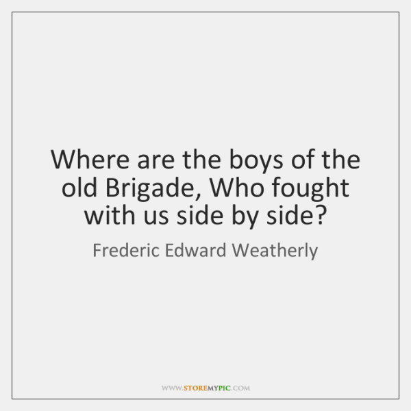 Where are the boys of the old Brigade, Who fought with us ...