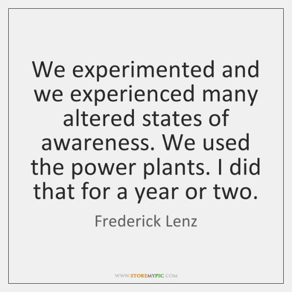 We experimented and we experienced many altered states of awareness. We used ...