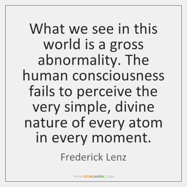 What we see in this world is a gross abnormality. The human ...